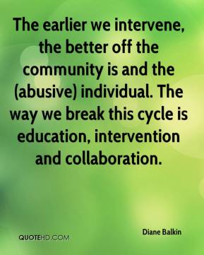 Diane Balkin - The earlier we intervene, the better off the community is and the (abusive) individual. The way we break this cycle is education, intervention and collaboration.