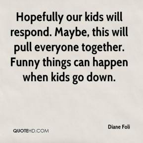 Diane Foli - Hopefully our kids will respond. Maybe, this will pull everyone together. Funny things can happen when kids go down.