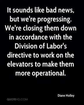 Diane Holley - It sounds like bad news, but we're progressing. We're closing them down in accordance with the Division of Labor's directive to work on the elevators to make them more operational.
