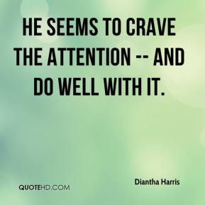 Diantha Harris - He seems to crave the attention -- and do well with it.