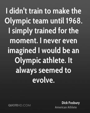 Dick Fosbury - I didn't train to make the Olympic team until 1968. I simply trained for the moment. I never even imagined I would be an Olympic athlete. It always seemed to evolve.
