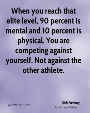 Dick Fosbury - When you reach that elite level, 90 percent is mental and 10 percent is physical. You are competing against yourself. Not against the other athlete.