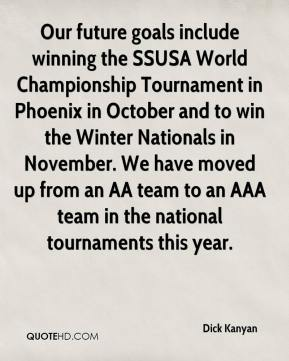Dick Kanyan - Our future goals include winning the SSUSA World Championship Tournament in Phoenix in October and to win the Winter Nationals in November. We have moved up from an AA team to an AAA team in the national tournaments this year.