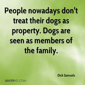 Dick Samuels - People nowadays don't treat their dogs as property. Dogs are seen as members of the family.