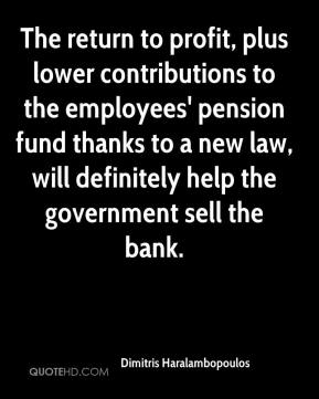 Dimitris Haralambopoulos - The return to profit, plus lower contributions to the employees' pension fund thanks to a new law, will definitely help the government sell the bank.