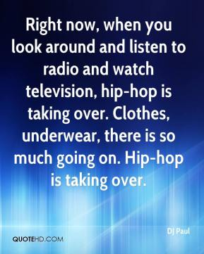 DJ Paul - Right now, when you look around and listen to radio and watch television, hip-hop is taking over. Clothes, underwear, there is so much going on. Hip-hop is taking over.