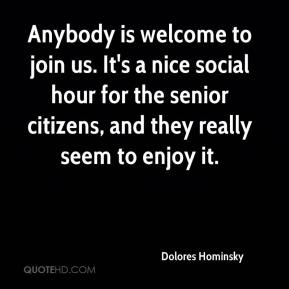 Dolores Hominsky - Anybody is welcome to join us. It's a nice social hour for the senior citizens, and they really seem to enjoy it.