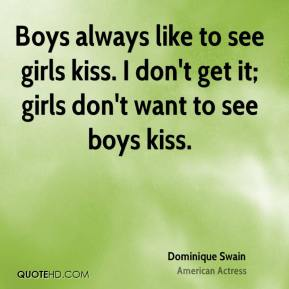 Dominique Swain - Boys always like to see girls kiss. I don't get it; girls don't want to see boys kiss.