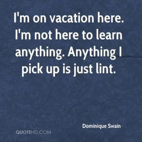 Dominique Swain - I'm on vacation here. I'm not here to learn anything. Anything I pick up is just lint.