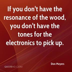 Don Meyers - If you don't have the resonance of the wood, you don't have the tones for the electronics to pick up.