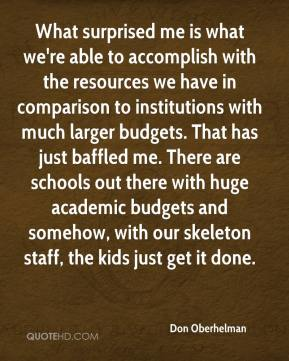 Don Oberhelman - What surprised me is what we're able to accomplish with the resources we have in comparison to institutions with much larger budgets. That has just baffled me. There are schools out there with huge academic budgets and somehow, with our skeleton staff, the kids just get it done.