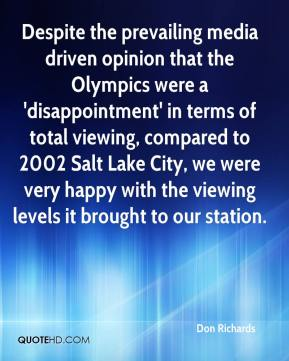 Don Richards - Despite the prevailing media driven opinion that the Olympics were a 'disappointment' in terms of total viewing, compared to 2002 Salt Lake City, we were very happy with the viewing levels it brought to our station.