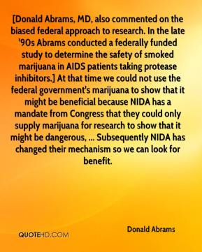 Donald Abrams - [Donald Abrams, MD, also commented on the biased federal approach to research. In the late '90s Abrams conducted a federally funded study to determine the safety of smoked marijuana in AIDS patients taking protease inhibitors.] At that time we could not use the federal government's marijuana to show that it might be beneficial because NIDA has a mandate from Congress that they could only supply marijuana for research to show that it might be dangerous, ... Subsequently NIDA has changed their mechanism so we can look for benefit.