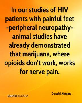 Donald Abrams - In our studies of HIV patients with painful feet -peripheral neuropathy- animal studies have already demonstrated that marijuana, where opioids don't work, works for nerve pain.