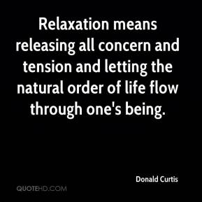 Donald Curtis - Relaxation means releasing all concern and tension and letting the natural order of life flow through one's being.