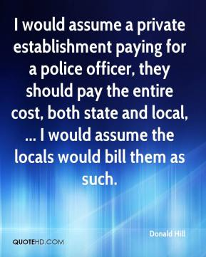 Donald Hill - I would assume a private establishment paying for a police officer, they should pay the entire cost, both state and local, ... I would assume the locals would bill them as such.