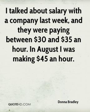 Donna Bradley - I talked about salary with a company last week, and they were paying between $30 and $35 an hour. In August I was making $45 an hour.
