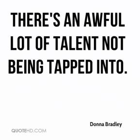 Donna Bradley - There's an awful lot of talent not being tapped into.