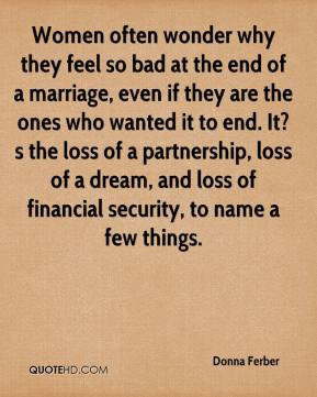 Donna Ferber - Women often wonder why they feel so bad at the end of a marriage, even if they are the ones who wanted it to end. It?s the loss of a partnership, loss of a dream, and loss of financial security, to name a few things.