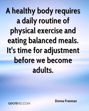 Donna Freeman - A healthy body requires a daily routine of physical exercise and eating balanced meals. It's time for adjustment before we become adults.