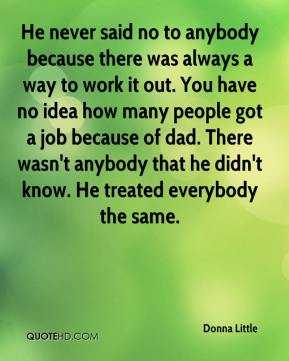 He never said no to anybody because there was always a way to work it out. You have no idea how many people got a job because of dad. There wasn't anybody that he didn't know. He treated everybody the same.