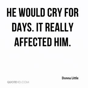 He would cry for days. It really affected him.