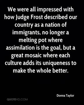 Donna Taylor - We were all impressed with how Judge Frost described our country as a nation of immigrants, no longer a melting pot where assimilation is the goal, but a great mosaic where each culture adds its uniqueness to make the whole better.