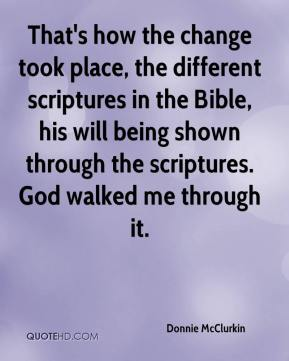 Donnie McClurkin - That's how the change took place, the different scriptures in the Bible, his will being shown through the scriptures. God walked me through it.