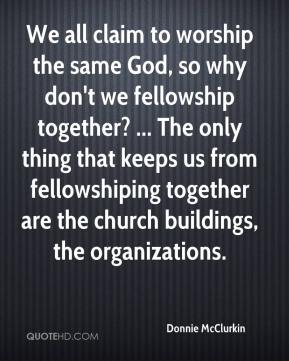 Donnie McClurkin - We all claim to worship the same God, so why don't we fellowship together? ... The only thing that keeps us from fellowshiping together are the church buildings, the organizations.