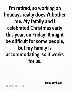 Doris Birnbaum - I'm retired, so working on holidays really doesn't bother me. My family and I celebrated Christmas early this year, on Friday. It might be difficult for some people, but my family is accommodating, so it works for us.