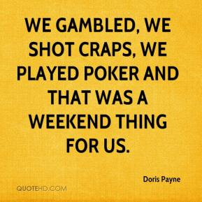 We gambled, we shot craps, we played poker and that was a weekend thing for us.
