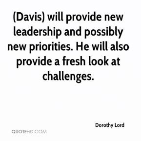 Dorothy Lord - (Davis) will provide new leadership and possibly new priorities. He will also provide a fresh look at challenges.
