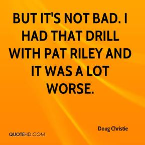 Doug Christie - But it's not bad. I had that drill with Pat Riley and it was a lot worse.