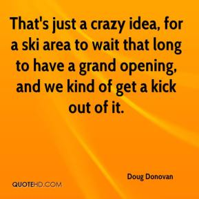 Doug Donovan - That's just a crazy idea, for a ski area to wait that long to have a grand opening, and we kind of get a kick out of it.