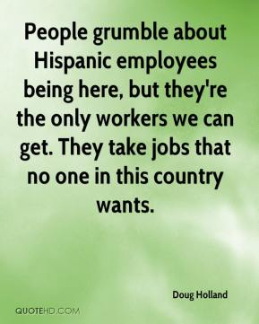 Doug Holland - People grumble about Hispanic employees being here, but they're the only workers we can get. They take jobs that no one in this country wants.