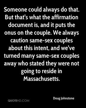 Doug Johnstone - Someone could always do that. But that's what the affirmation document is, and it puts the onus on the couple. We always caution same-sex couples about this intent, and we've turned many same-sex couples away who stated they were not going to reside in Massachusetts.
