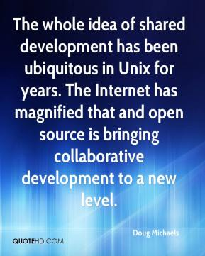 Doug Michaels - The whole idea of shared development has been ubiquitous in Unix for years. The Internet has magnified that and open source is bringing collaborative development to a new level.
