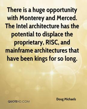 Doug Michaels - There is a huge opportunity with Monterey and Merced. The Intel architecture has the potential to displace the proprietary, RISC, and mainframe architectures that have been kings for so long.