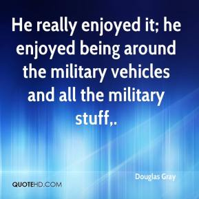 Douglas Gray - He really enjoyed it; he enjoyed being around the military vehicles and all the military stuff.