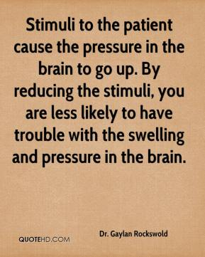 Dr. Gaylan Rockswold - Stimuli to the patient cause the pressure in the brain to go up. By reducing the stimuli, you are less likely to have trouble with the swelling and pressure in the brain.