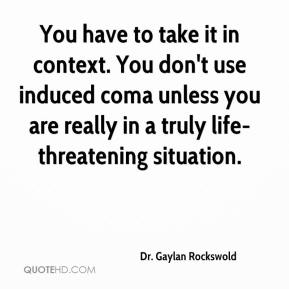 Dr. Gaylan Rockswold - You have to take it in context. You don't use induced coma unless you are really in a truly life-threatening situation.