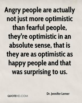 Dr. Jennifer Lerner - Angry people are actually not just more optimistic than fearful people, they're optimistic in an absolute sense, that is they are as optimistic as happy people and that was surprising to us.