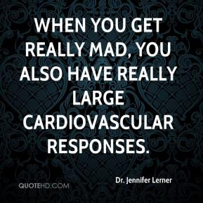 Dr. Jennifer Lerner - When you get really mad, you also have really large cardiovascular responses.