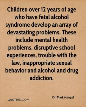 Dr. Mark Mengel - Children over 12 years of age who have fetal alcohol syndrome develop an array of devastating problems. These include mental health problems, disruptive school experiences, trouble with the law, inappropriate sexual behavior and alcohol and drug addiction.