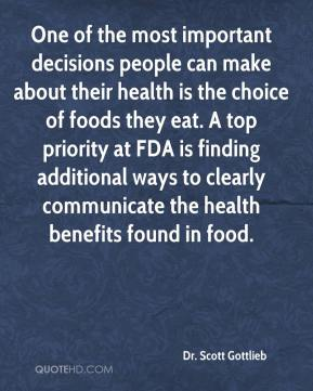 Dr. Scott Gottlieb - One of the most important decisions people can make about their health is the choice of foods they eat. A top priority at FDA is finding additional ways to clearly communicate the health benefits found in food.