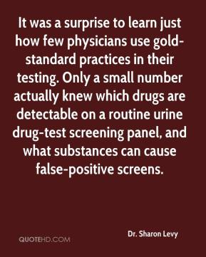 Dr. Sharon Levy - It was a surprise to learn just how few physicians use gold-standard practices in their testing. Only a small number actually knew which drugs are detectable on a routine urine drug-test screening panel, and what substances can cause false-positive screens.