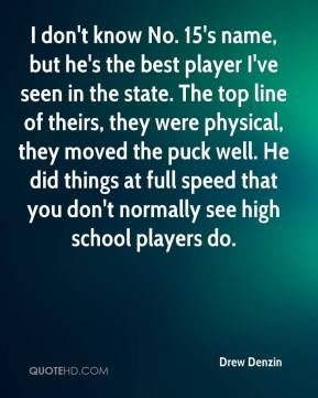 Drew Denzin - I don't know No. 15's name, but he's the best player I've seen in the state. The top line of theirs, they were physical, they moved the puck well. He did things at full speed that you don't normally see high school players do.