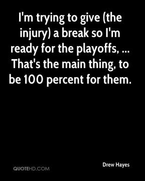 Drew Hayes - I'm trying to give (the injury) a break so I'm ready for the playoffs, ... That's the main thing, to be 100 percent for them.
