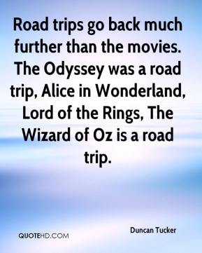 Duncan Tucker - Road trips go back much further than the movies. The Odyssey was a road trip, Alice in Wonderland, Lord of the Rings, The Wizard of Oz is a road trip.