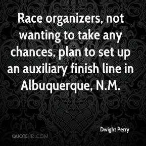 Dwight Perry - Race organizers, not wanting to take any chances, plan to set up an auxiliary finish line in Albuquerque, N.M.